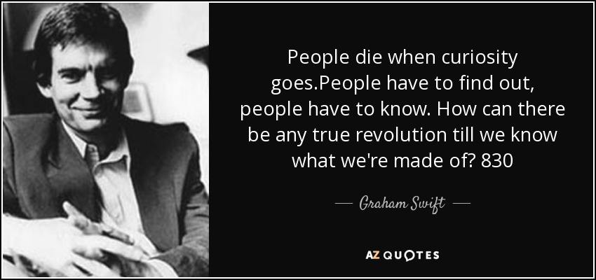 People die when curiosity goes.People have to find out, people have to know. How can there be any true revolution till we know what we're made of? 830 - Graham Swift