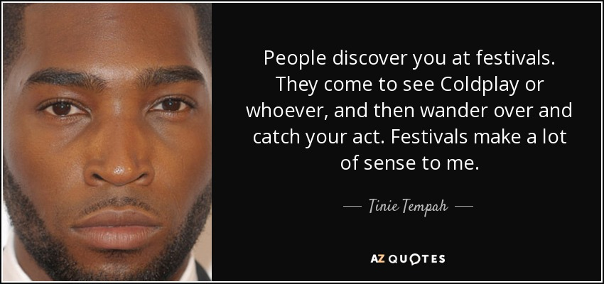 People discover you at festivals. They come to see Coldplay or whoever, and then wander over and catch your act. Festivals make a lot of sense to me. - Tinie Tempah
