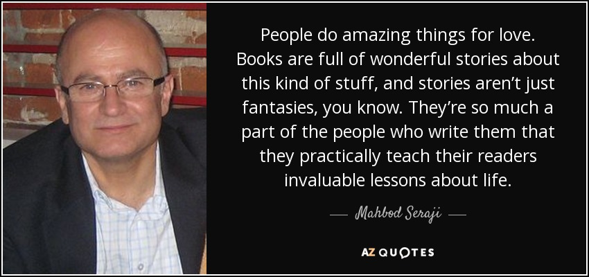 People do amazing things for love. Books are full of wonderful stories about this kind of stuff, and stories aren't just fantasies, you know. They're so much a part of the people who write them that they practically teach their readers invaluable lessons about life. - Mahbod Seraji