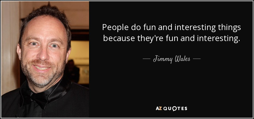 People do fun and interesting things because they're fun and interesting. - Jimmy Wales