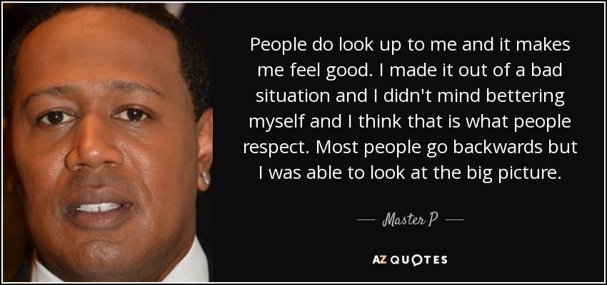 People do look up to me and it makes me feel good. I made it out of a bad situation and I didn't mind bettering myself and I think that is what people respect. Most people go backwards but I was able to look at the big picture. - Master P