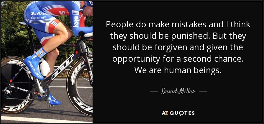 People do make mistakes and I think they should be punished. But they should be forgiven and given the opportunity for a second chance. We are human beings. - David Millar