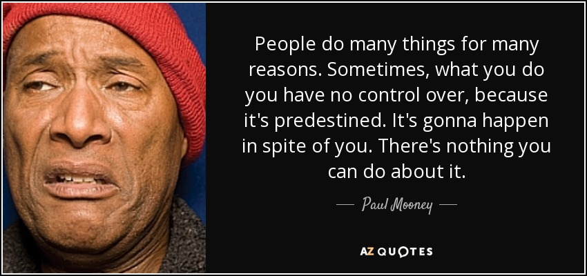 People do many things for many reasons. Sometimes, what you do you have no control over, because it's predestined. It's gonna happen in spite of you. There's nothing you can do about it. - Paul Mooney