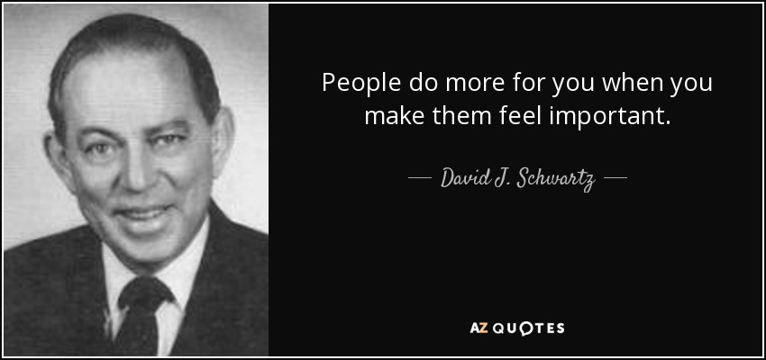 People do more for you when you make them feel important. - David J. Schwartz