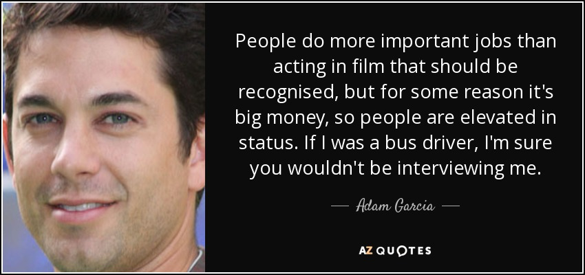 People do more important jobs than acting in film that should be recognised, but for some reason it's big money, so people are elevated in status. If I was a bus driver, I'm sure you wouldn't be interviewing me. - Adam Garcia