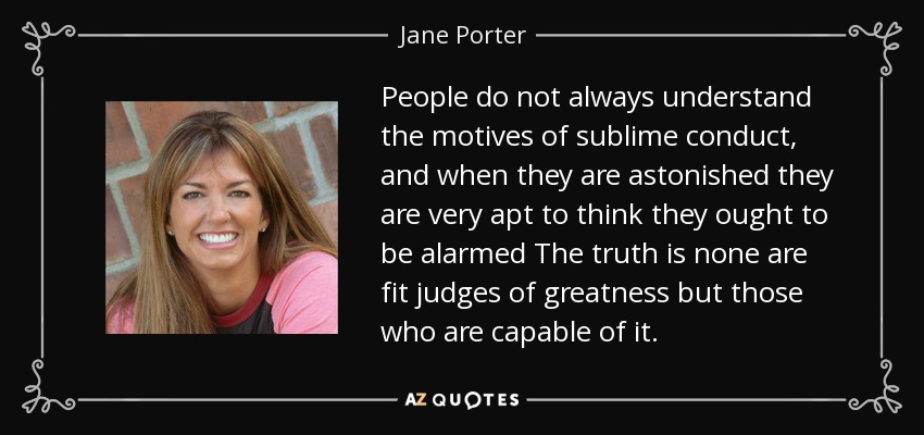 People do not always understand the motives of sublime conduct, and when they are astonished they are very apt to think they ought to be alarmed The truth is none are fit judges of greatness but those who are capable of it. - Jane Porter