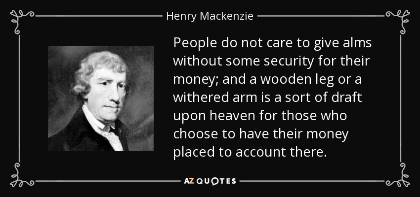 People do not care to give alms without some security for their money; and a wooden leg or a withered arm is a sort of draft upon heaven for those who choose to have their money placed to account there. - Henry Mackenzie