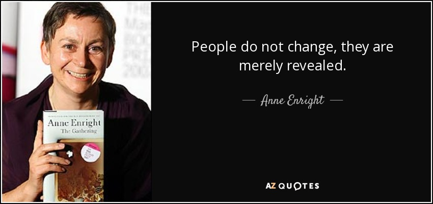 People do not change, they are merely revealed. - Anne Enright