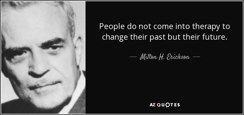 People do not come into therapy to change their past but their future. - Milton H. Erickson