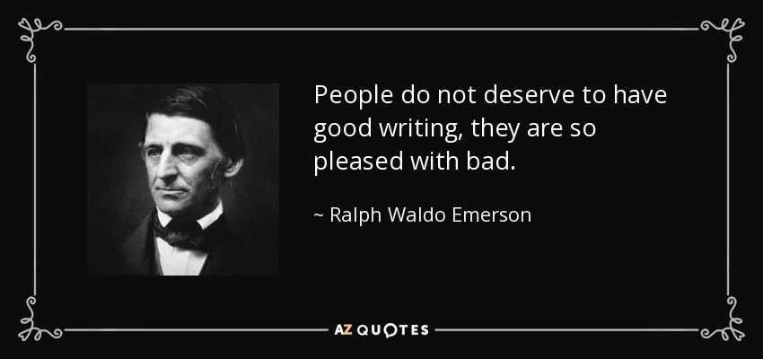 People do not deserve to have good writing, they are so pleased with bad. - Ralph Waldo Emerson