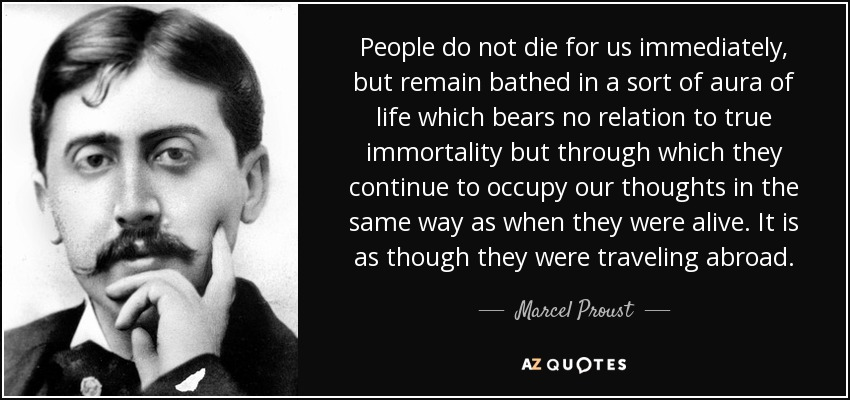 People do not die for us immediately, but remain bathed in a sort of aura of life which bears no relation to true immortality but through which they continue to occupy our thoughts in the same way as when they were alive. It is as though they were traveling abroad. - Marcel Proust