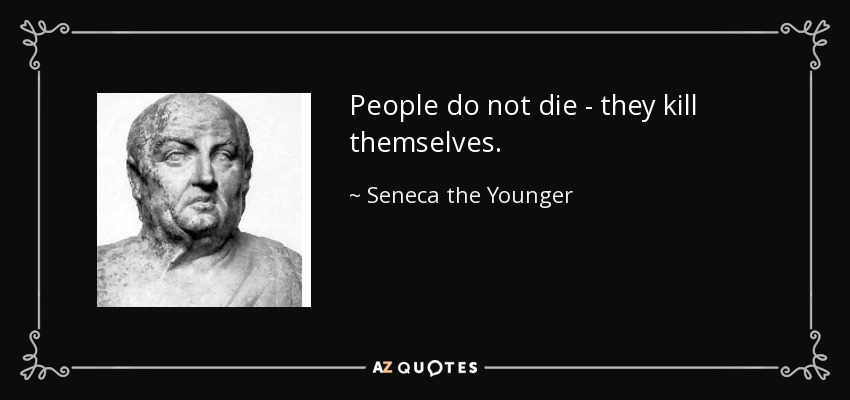 People do not die - they kill themselves. - Seneca the Younger