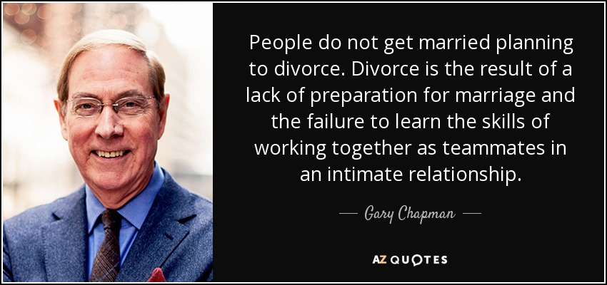 People do not get married planning to divorce. Divorce is the result of a lack of preparation for marriage and the failure to learn the skills of working together as teammates in an intimate relationship. - Gary Chapman