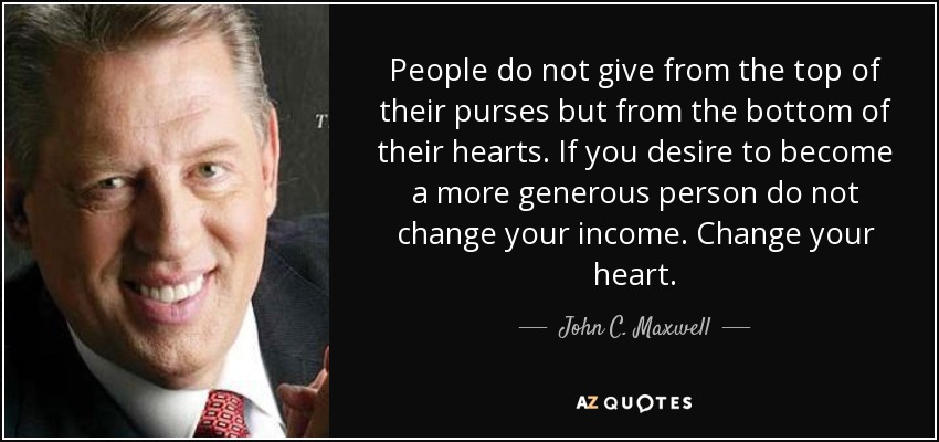 People do not give from the top of their purses but from the bottom of their hearts. If you desire to become a more generous person do not change your income. Change your heart. - John C. Maxwell