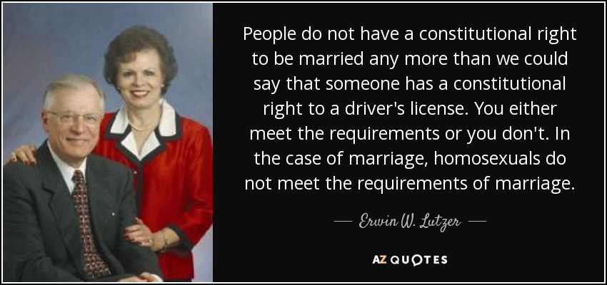 People do not have a constitutional right to be married any more than we could say that someone has a constitutional right to a driver's license. You either meet the requirements or you don't. In the case of marriage, homosexuals do not meet the requirements of marriage. - Erwin W. Lutzer