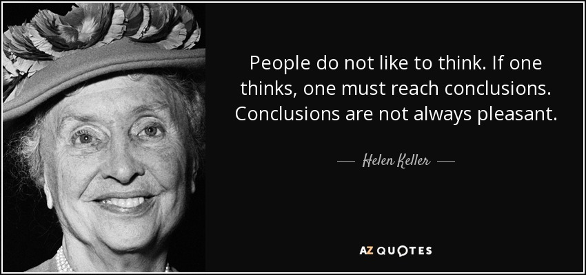 People do not like to think. If one thinks, one must reach conclusions. Conclusions are not always pleasant. - Helen Keller