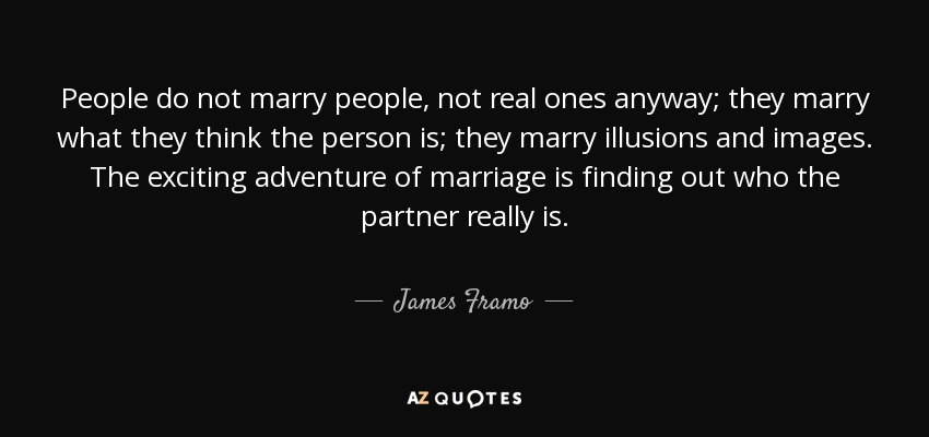 People do not marry people, not real ones anyway; they marry what they think the person is; they marry illusions and images. The exciting adventure of marriage is finding out who the partner really is. - James Framo