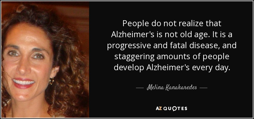 People do not realize that Alzheimer's is not old age. It is a progressive and fatal disease, and staggering amounts of people develop Alzheimer's every day. - Melina Kanakaredes