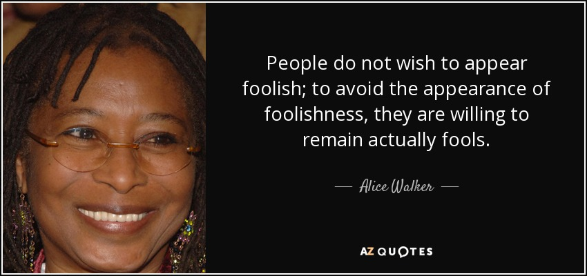 People do not wish to appear foolish; to avoid the appearance of foolishness, they are willing to remain actually fools. - Alice Walker