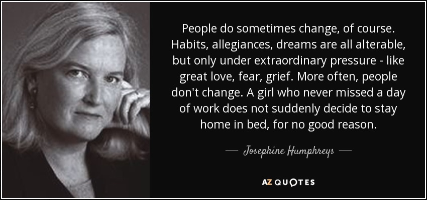 People do sometimes change, of course. Habits, allegiances, dreams are all alterable, but only under extraordinary pressure - like great love, fear, grief. More often, people don't change. A girl who never missed a day of work does not suddenly decide to stay home in bed, for no good reason. - Josephine Humphreys