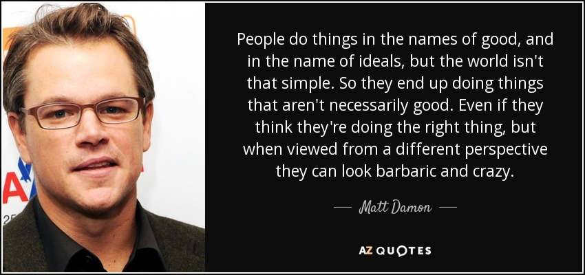 People do things in the names of good, and in the name of ideals, but the world isn't that simple. So they end up doing things that aren't necessarily good. Even if they think they're doing the right thing, but when viewed from a different perspective they can look barbaric and crazy. - Matt Damon