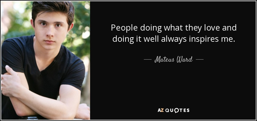 People doing what they love and doing it well always inspires me. - Mateus Ward