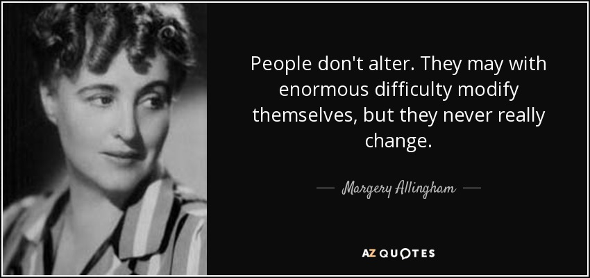 People don't alter. They may with enormous difficulty modify themselves, but they never really change. - Margery Allingham
