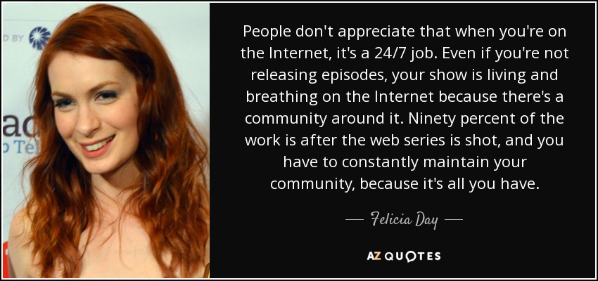 People don't appreciate that when you're on the Internet, it's a 24/7 job. Even if you're not releasing episodes, your show is living and breathing on the Internet because there's a community around it. Ninety percent of the work is after the web series is shot, and you have to constantly maintain your community, because it's all you have. - Felicia Day