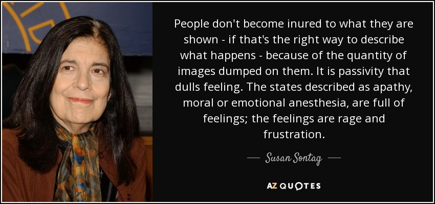 People don't become inured to what they are shown - if that's the right way to describe what happens - because of the quantity of images dumped on them. It is passivity that dulls feeling. The states described as apathy, moral or emotional anesthesia, are full of feelings; the feelings are rage and frustration. - Susan Sontag