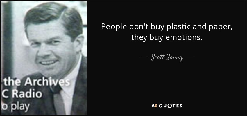 People don't buy plastic and paper, they buy emotions. - Scott Young