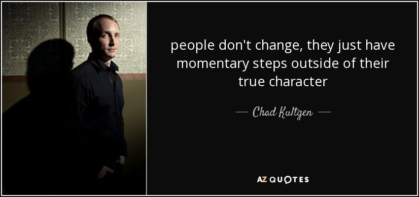 people don't change, they just have momentary steps outside of their true character - Chad Kultgen