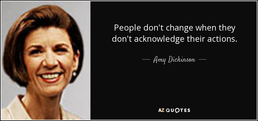 People don't change when they don't acknowledge their actions. - Amy Dickinson