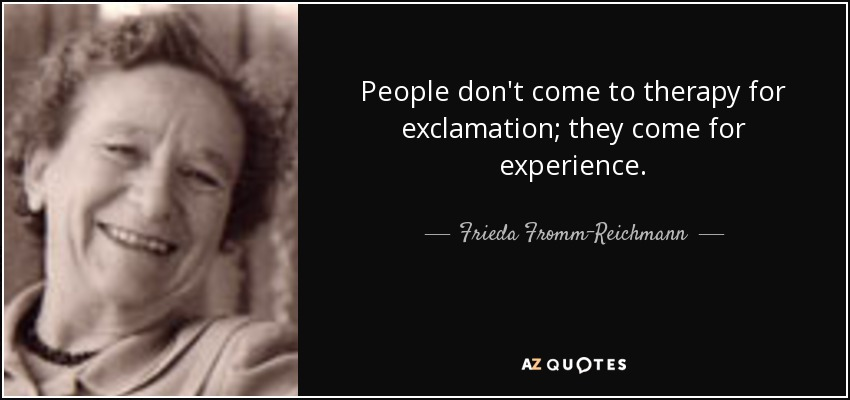 People don't come to therapy for exclamation; they come for experience. - Frieda Fromm-Reichmann