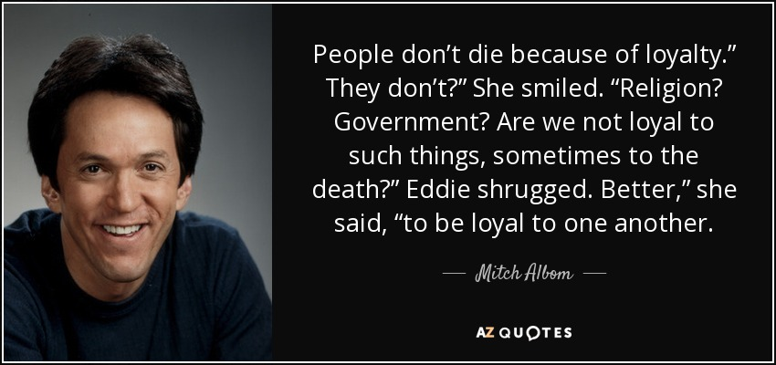 "People don't die because of loyalty."" They don't?"" She smiled. ""Religion? Government? Are we not loyal to such things, sometimes to the death?"" Eddie shrugged. Better,"" she said, ""to be loyal to one another. - Mitch Albom"