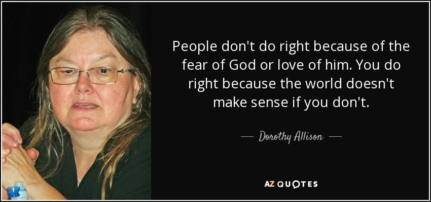 People don't do right because of the fear of God or love of him. You do right because the world doesn't make sense if you don't. - Dorothy Allison