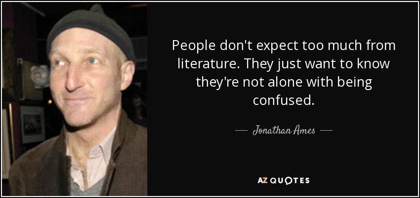 People don't expect too much from literature. They just want to know they're not alone with being confused. - Jonathan Ames
