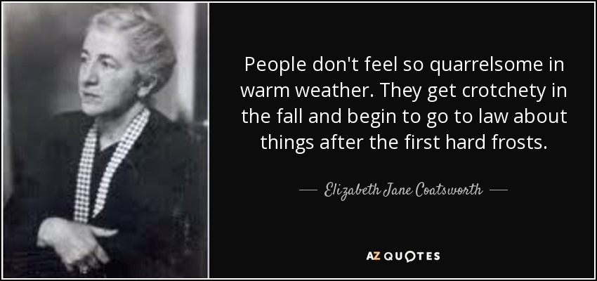 People don't feel so quarrelsome in warm weather. They get crotchety in the fall and begin to go to law about things after the first hard frosts. - Elizabeth Jane Coatsworth
