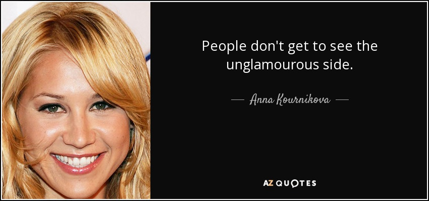 People don't get to see the unglamourous side. - Anna Kournikova