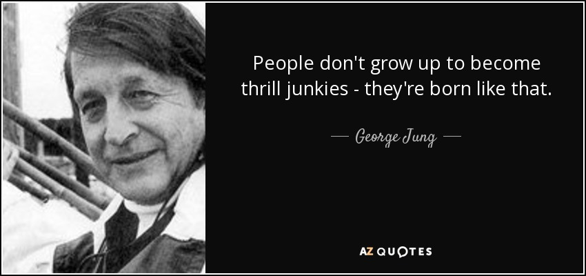 People don't grow up to become thrill junkies - they're born like that. - George Jung