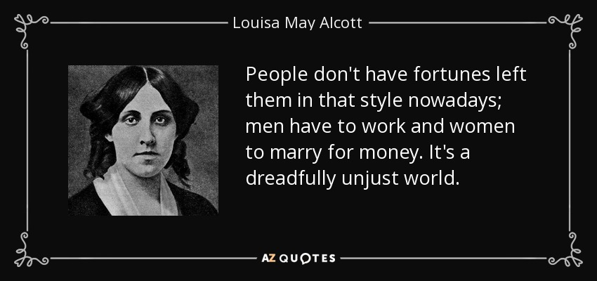 People don't have fortunes left them in that style nowadays; men have to work and women to marry for money. It's a dreadfully unjust world. - Louisa May Alcott