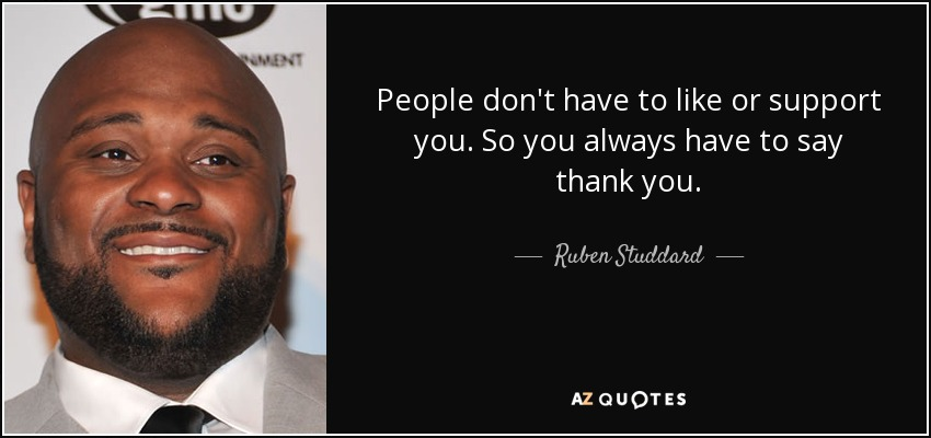 People don't have to like or support you. So you always have to say thank you. - Ruben Studdard