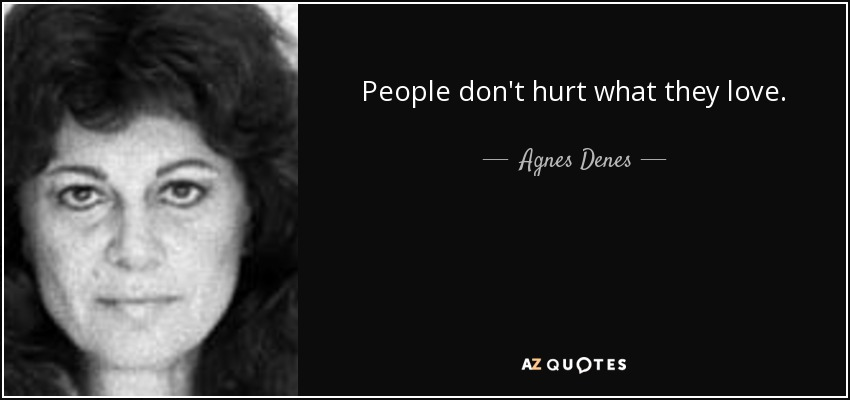 People don't hurt what they love. - Agnes Denes