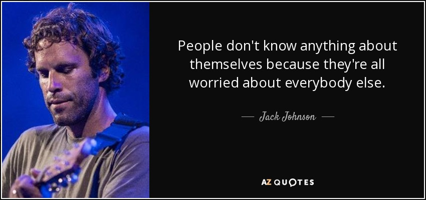 People don't know anything about themselves because they're all worried about everybody else. - Jack Johnson