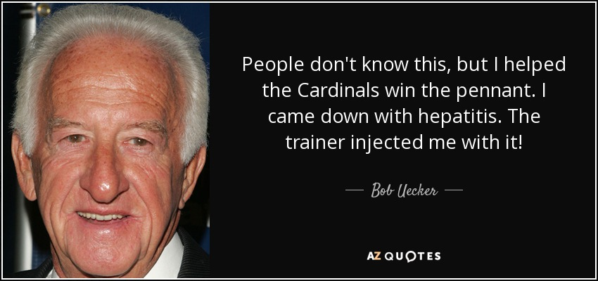 People don't know this, but I helped the Cardinals win the pennant. I came down with hepatitis. The trainer injected me with it! - Bob Uecker