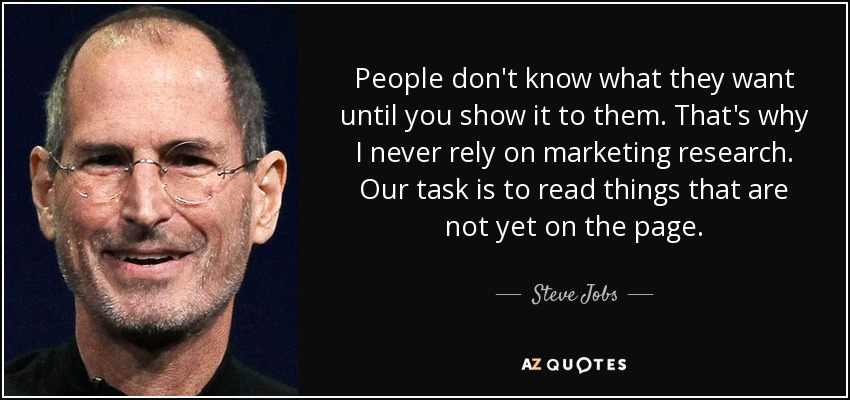 People don't know what they want until you show it to them. That's why I never rely on marketing research. Our task is to read things that are not yet on the page. - Steve Jobs
