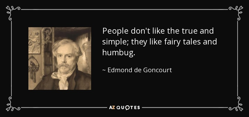 People don't like the true and simple; they like fairy tales and humbug. - Edmond de Goncourt