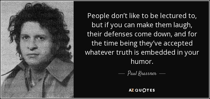 People don't like to be lectured to, but if you can make them laugh, their defenses come down, and for the time being they've accepted whatever truth is embedded in your humor. - Paul Krassner