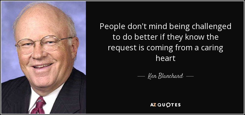 People don't mind being challenged to do better if they know the request is coming from a caring heart - Ken Blanchard