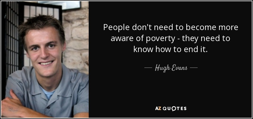 People don't need to become more aware of poverty - they need to know how to end it. - Hugh Evans