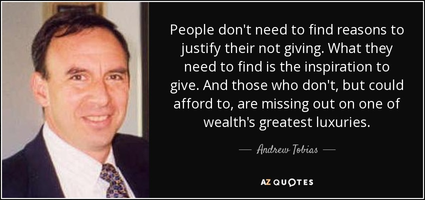People don't need to find reasons to justify their not giving. What they need to find is the inspiration to give. And those who don't, but could afford to, are missing out on one of wealth's greatest luxuries. - Andrew Tobias